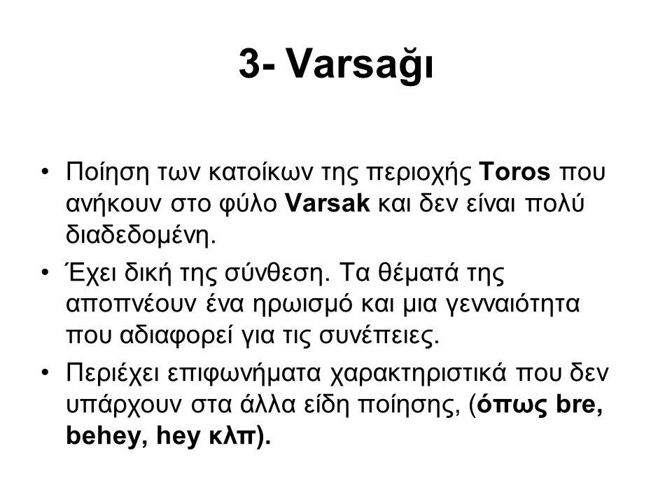 3- Varsağı Ποίηση των κατοίκων της περιοχής Toros που ανήκουν στο φύλο Varsak και δεν είναι πολύ διαδεδομένη. Έχει δική της σύνθεση. Τα θέματά της απο