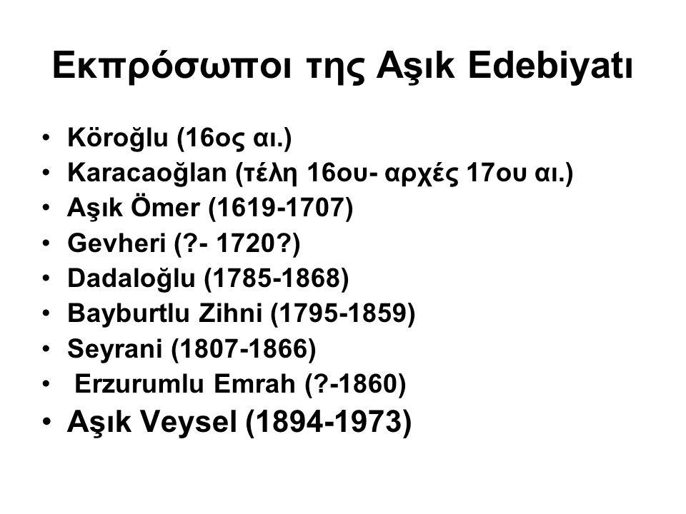 Εκπρόσωποι της Αşık Edebiyatı Köroğlu (16ος αι.) Karacaoğlan (τέλη 16ου- αρχές 17ου αι.) Aşık Ömer (1619-1707) Gevheri (?- 1720?) Dadaloğlu (1785-1868) Bayburtlu Zihni (1795-1859) Seyrani (1807-1866) Erzurumlu Emrah (?-1860) Aşık Veysel (1894-1973)
