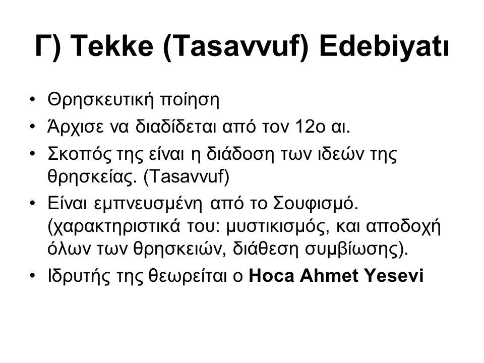 Γ) Tekke (Tasavvuf) Edebiyatı Θρησκευτική ποίηση Άρχισε να διαδίδεται από τον 12ο αι. Σκοπός της είναι η διάδοση των ιδεών της θρησκείας. (Τasavvuf) Ε