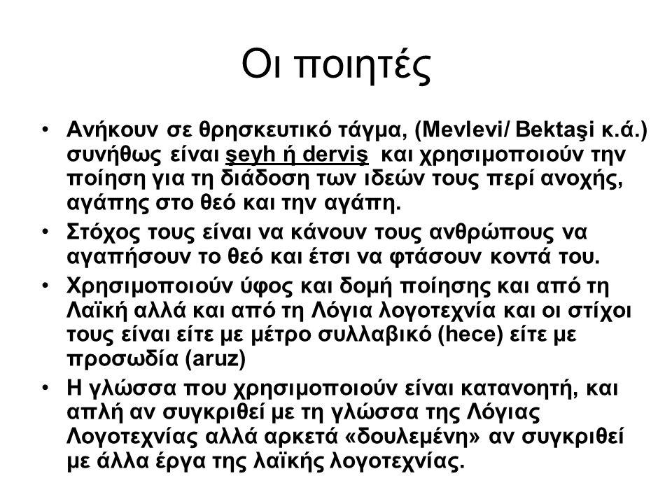 Οι ποιητές Ανήκουν σε θρησκευτικό τάγμα, (Mevlevi/ Bektaşi κ.ά.) συνήθως είναι şeyh ή derviş και χρησιμοποιούν την ποίηση για τη διάδοση των ιδεών του