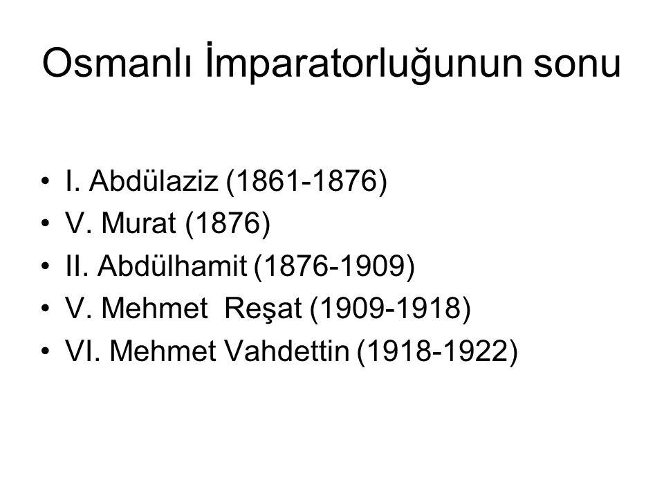 Osmanlı İmparatorluğunun sonu I. Abdülaziz (1861-1876) V. Murat (1876) II. Abdülhamit (1876-1909) V. Mehmet Reşat (1909-1918) VI. Mehmet Vahdettin (19