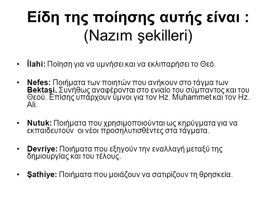 Είδη της ποίησης αυτής είναι : (Nazım şekilleri) İlahi: Ποίηση για να υμνήσει και να εκλιπαρήσει το Θεό. Nefes: Ποιήματα των ποιητών που ανήκουν στο τ