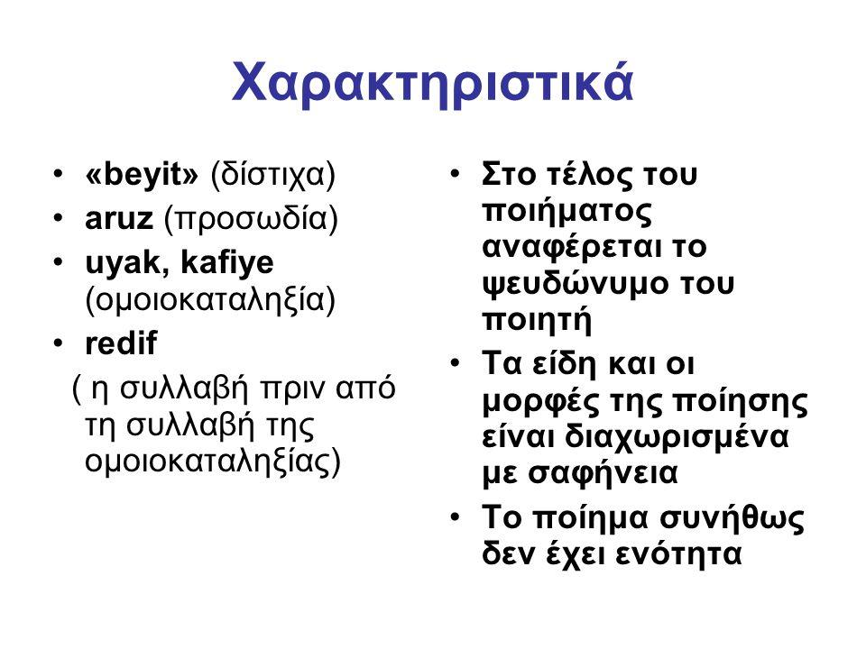Χαρακτηριστικά «beyit» (δίστιχα) aruz (προσωδία) uyak, kafiye (ομοιοκαταληξία) redif ( η συλλαβή πριν από τη συλλαβή της ομοιοκαταληξίας) Στο τέλος του ποιήματος αναφέρεται το ψευδώνυμο του ποιητή Τα είδη και οι μορφές της ποίησης είναι διαχωρισμένα με σαφήνεια Το ποίημα συνήθως δεν έχει ενότητα