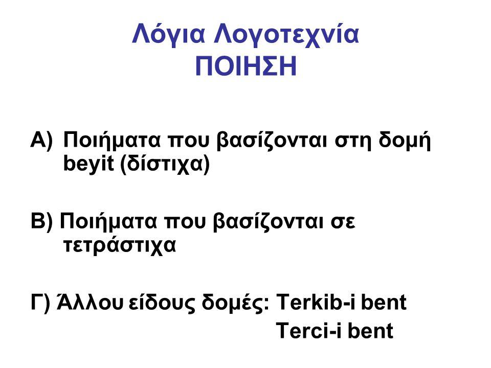 Λόγια Λογοτεχνία ΠΟΙΗΣΗ A)Ποιήματα που βασίζονται στη δομή beyit (δίστιχα) Β) Ποιήματα που βασίζονται σε τετράστιχα Γ) Άλλου είδους δομές: Terkib-i bent Terci-i bent