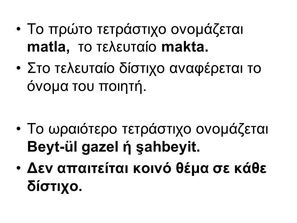 Το πρώτο τετράστιχο ονομάζεται matla, το τελευταίο makta. Στο τελευταίο δίστιχο αναφέρεται το όνομα του ποιητή. Το ωραιότερο τετράστιχο ονομάζεται Bey