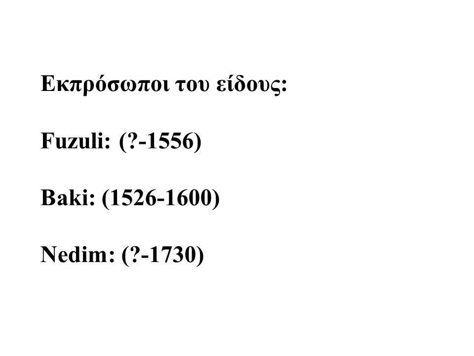 Εκπρόσωποι του είδους: Fuzuli: (?-1556) Baki: (1526-1600) Nedim: (?-1730)