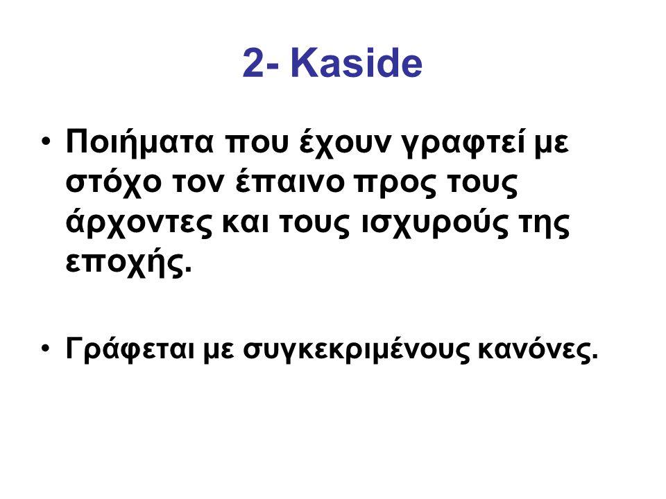 2- Kaside Ποιήματα που έχουν γραφτεί με στόχο τον έπαινο προς τους άρχοντες και τους ισχυρούς της εποχής. Γράφεται με συγκεκριμένους κανόνες.