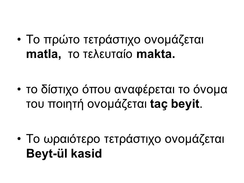 Το πρώτο τετράστιχο ονομάζεται matla, το τελευταίο makta. το δίστιχο όπου αναφέρεται το όνομα του ποιητή ονομάζεται taç beyit. Το ωραιότερο τετράστιχο