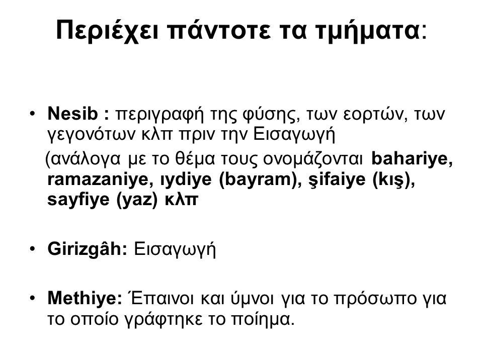 Περιέχει πάντοτε τα τμήματα: Nesib : περιγραφή της φύσης, των εορτών, των γεγονότων κλπ πριν την Εισαγωγή (ανάλογα με το θέμα τους ονομάζονται bahariye, ramazaniye, ıydiye (bayram), şifaiye (kış), sayfiye (yaz) κλπ Girizgâh: Εισαγωγή Methiye: Έπαινοι και ύμνοι για το πρόσωπο για το οποίο γράφτηκε το ποίημα.