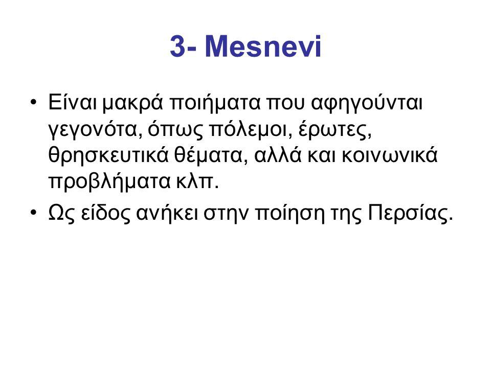 3- Mesnevi Είναι μακρά ποιήματα που αφηγούνται γεγονότα, όπως πόλεμοι, έρωτες, θρησκευτικά θέματα, αλλά και κοινωνικά προβλήματα κλπ. Ως είδος ανήκει