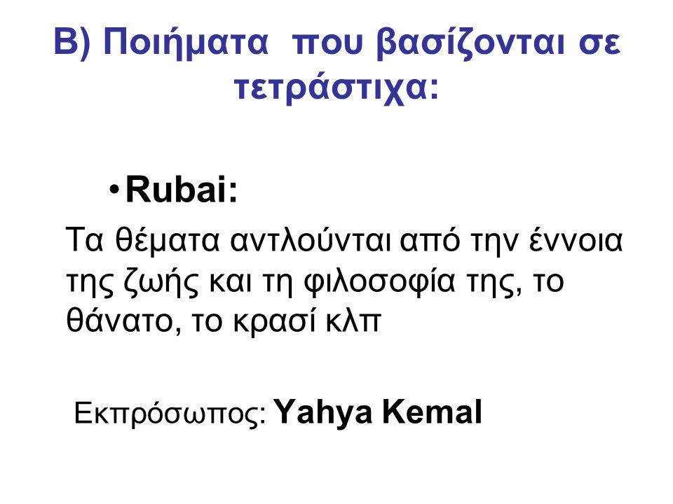 Β) Ποιήματα που βασίζονται σε τετράστιχα: Rubai: Τα θέματα αντλούνται από την έννοια της ζωής και τη φιλοσοφία της, το θάνατο, το κρασί κλπ Εκπρόσωπος: Yahya Kemal