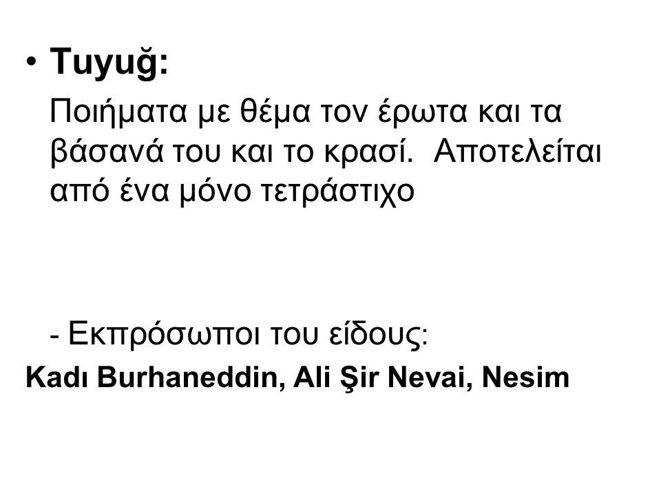 Tuyuğ: Ποιήματα με θέμα τον έρωτα και τα βάσανά του και το κρασί. Αποτελείται από ένα μόνο τετράστιχο - Εκπρόσωποι του είδους : Κadı Burhaneddin, Ali