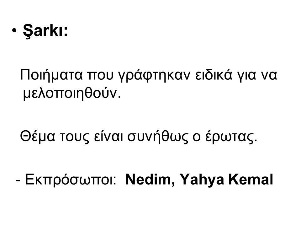 Şarkı: Ποιήματα που γράφτηκαν ειδικά για να μελοποιηθούν. Θέμα τους είναι συνήθως ο έρωτας. - Εκπρόσωποι: Nedim, Υahya Kemal
