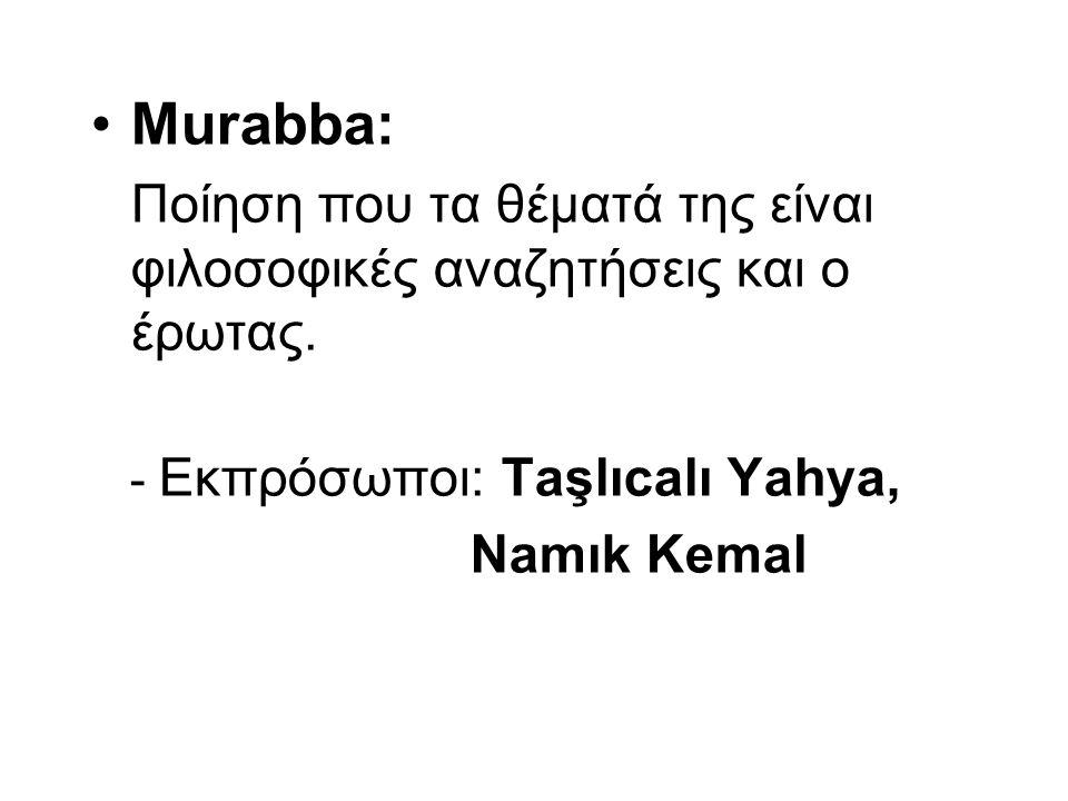 Murabba: Ποίηση που τα θέματά της είναι φιλοσοφικές αναζητήσεις και ο έρωτας. - Εκπρόσωποι: Taşlıcalı Yahya, Namık Kemal