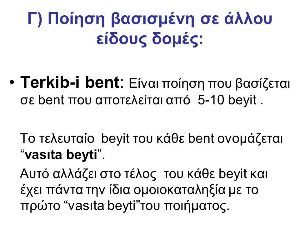 Γ) Ποίηση βασισμένη σε άλλου είδους δομές: Terkib-i bent: Είναι ποίηση που βασίζεται σε bent που αποτελείται από 5-10 beyit. Το τελευταίο beyit του κά