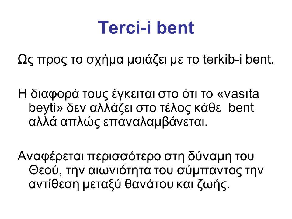 Terci-i bent Ως προς το σχήμα μοιάζει με το terkib-i bent. Η διαφορά τους έγκειται στο ότι το «vasıta beyti» δεν αλλάζει στο τέλος κάθε bent αλλά απλώ