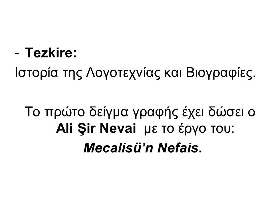 -Tezkire: Ιστορία της Λογοτεχνίας και Βιογραφίες. Το πρώτο δείγμα γραφής έχει δώσει ο Ali Şir Nevai με το έργο του: Mecalisü'n Nefais.