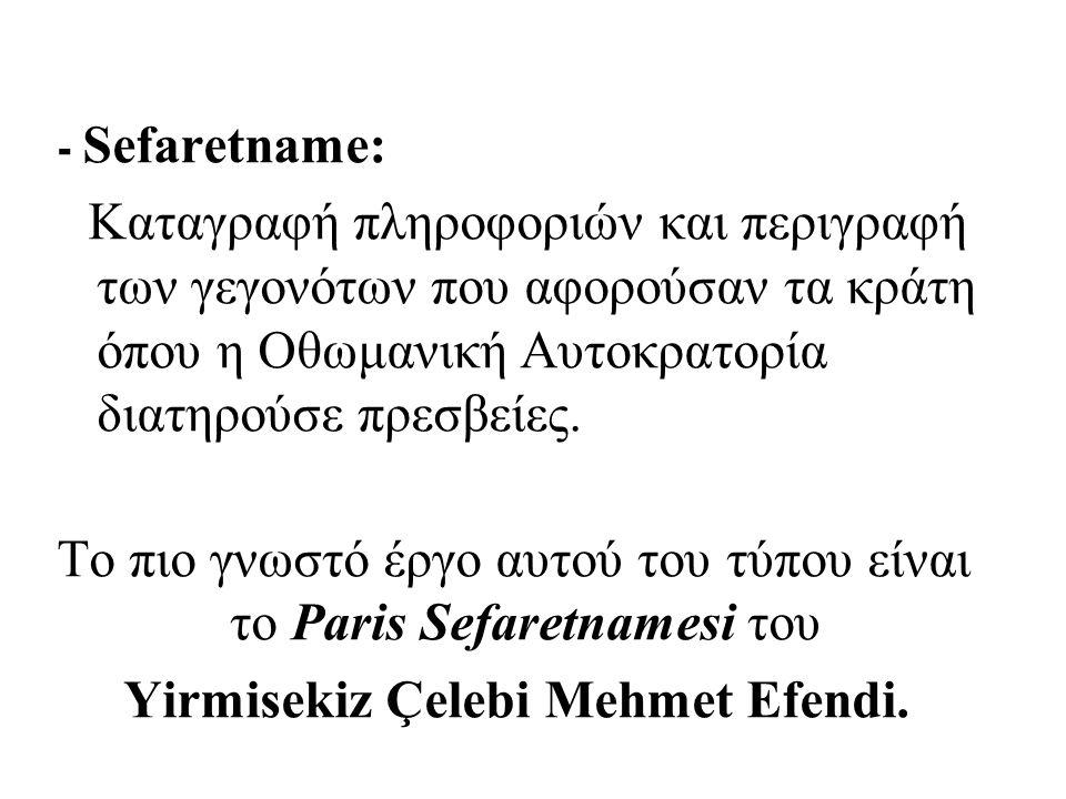 - Sefaretname: Καταγραφή πληροφοριών και περιγραφή των γεγονότων που αφορούσαν τα κράτη όπου η Οθωμανική Αυτοκρατορία διατηρούσε πρεσβείες.