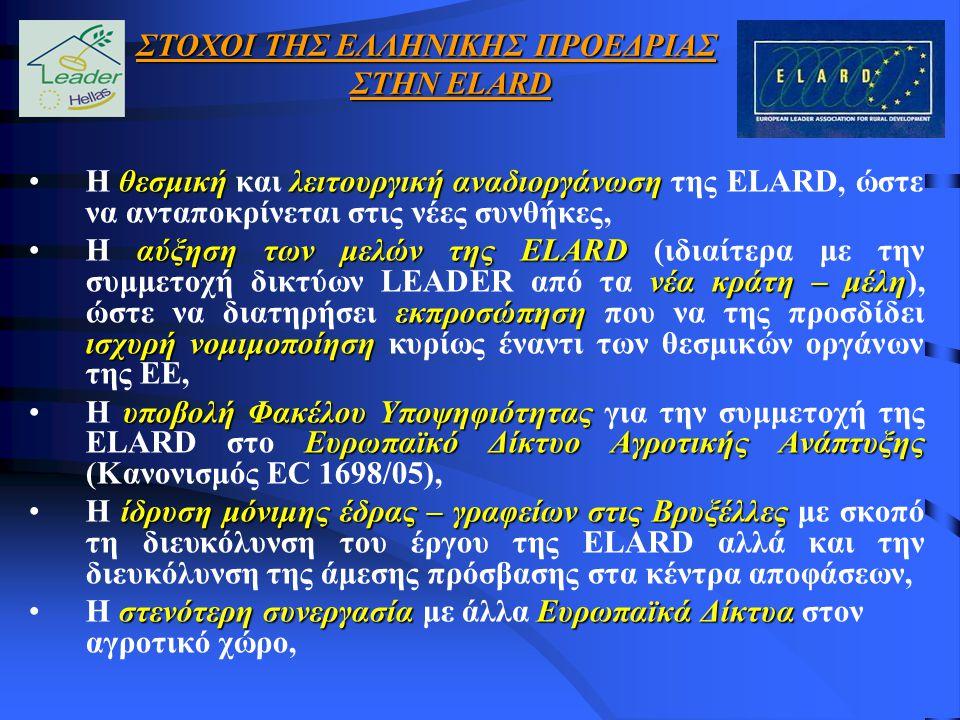 θεσμική λειτουργική αναδιοργάνωσηΗ θεσμική και λειτουργική αναδιοργάνωση της ELARD, ώστε να ανταποκρίνεται στις νέες συνθήκες, αύξηση των μελών της ELARD νέα κράτη – μέλη εκπροσώπηση ισχυρή νομιμοποίησηΗ αύξηση των μελών της ELARD (ιδιαίτερα με την συμμετοχή δικτύων LEADER από τα νέα κράτη – μέλη), ώστε να διατηρήσει εκπροσώπηση που να της προσδίδει ισχυρή νομιμοποίηση κυρίως έναντι των θεσμικών οργάνων της ΕΕ, υποβολή Φακέλου Υποψηφιότητας Ευρωπαϊκό Δίκτυο Αγροτικής ΑνάπτυξηςΗ υποβολή Φακέλου Υποψηφιότητας για την συμμετοχή της ELARD στο Ευρωπαϊκό Δίκτυο Αγροτικής Ανάπτυξης (Κανονισμός EC 1698/05), ίδρυση μόνιμης έδρας – γραφείων στις ΒρυξέλλεςΗ ίδρυση μόνιμης έδρας – γραφείων στις Βρυξέλλες με σκοπό τη διευκόλυνση του έργου της ELARD αλλά και την διευκόλυνση της άμεσης πρόσβασης στα κέντρα αποφάσεων, στενότερη συνεργασίαΕυρωπαϊκά ΔίκτυαΗ στενότερη συνεργασία με άλλα Ευρωπαϊκά Δίκτυα στον αγροτικό χώρο, ΣΤΟΧΟΙ ΤΗΣ ΕΛΛΗΝΙΚΗΣ ΠΡΟΕΔΡΙΑΣ ΣΤΗΝ ELARD