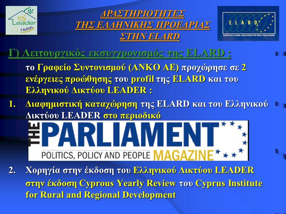 Γ) Λειτουργικός εκσυγχρονισμός της ELARD : το Γραφείο Συντονισμού (ΑΝΚΟ ΑΕ) προχώρησε σε 2 ενέργειες προώθησης του profil της ELARD και του Ελληνικού Δικτύου LEADER : 1.Διαφημιστική καταχώρηση της ELARD και του Ελληνικού Δικτύου LEADER στο περιοδικό 2.Χορηγία στην έκδοση του Ελληνικού Δικτύου LEADER στην έκδοση Cyprous Yearly Review του Cyprus Institute for Rural and Regional Development ΔΡΑΣΤΗΡΙΟΤΗΤΕΣ ΤΗΣ ΕΛΛΗΝΙΚΗΣ ΠΡΟΕΔΡΙΑΣ ΣΤΗΝ ELARD