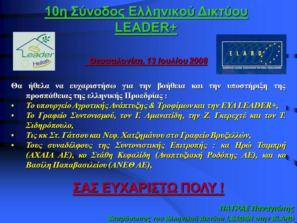 10η Σύνοδος Ελληνικού Δικτύου LEADER+ Θεσσαλονίκη, 13 Ιουλίου 2008 ΠΑΤΡΑΣ Παναγιώτης Εκπρόσωπος του Ελληνικού Δικτύου LEADER στην ELARD Θα ήθελα να ευχαριστήσω για την βοήθεια και την υποστήριξη της προσπάθειας της ελληνικής Προεδρίας : Το υπουργείο Αγροτικής Ανάπτυξης & Τροφίμων και την ΕΥΔ LEADER+,Το υπουργείο Αγροτικής Ανάπτυξης & Τροφίμων και την ΕΥΔ LEADER+, Το Γραφείο Συντονισμού, τον Γ.