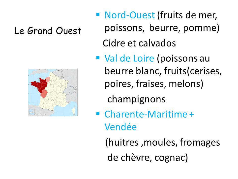 Le Grand Ouest  Nord-Ouest (fruits de mer, poissons, beurre, pomme) Cidre et calvados  Val de Loire (poissons au beurre blanc, fruits(cerises, poire