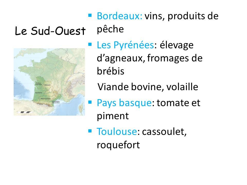 Le Sud-Ouest  Bordeaux: vins, produits de pêche  Les Pyrénées: élevage d'agneaux, fromages de brébis Viande bovine, volaille  Pays basque: tomate e
