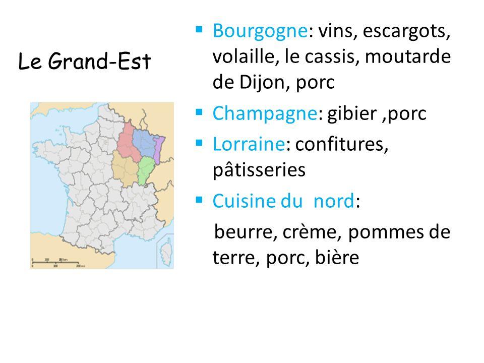 Le Grand-Est  Bourgogne: vins, escargots, volaille, le cassis, moutarde de Dijon, porc  Champagne: gibier,porc  Lorraine: confitures, pâtisseries 
