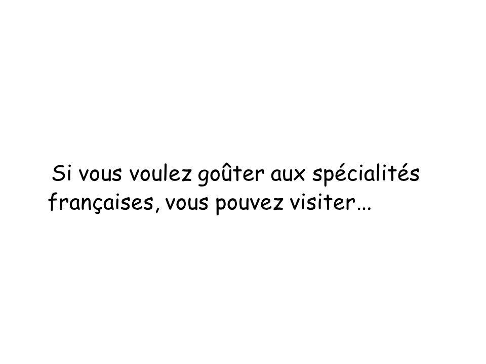 Si vous voulez goûter aux spécialités françaises, vous pouvez visiter …