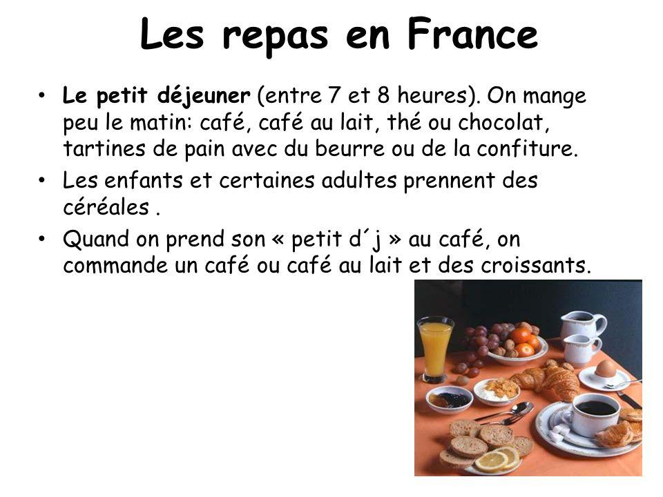 Les repas en France Le petit déjeuner (entre 7 et 8 heures). On mange peu le matin: café, café au lait, thé ou chocolat, tartines de pain avec du beur