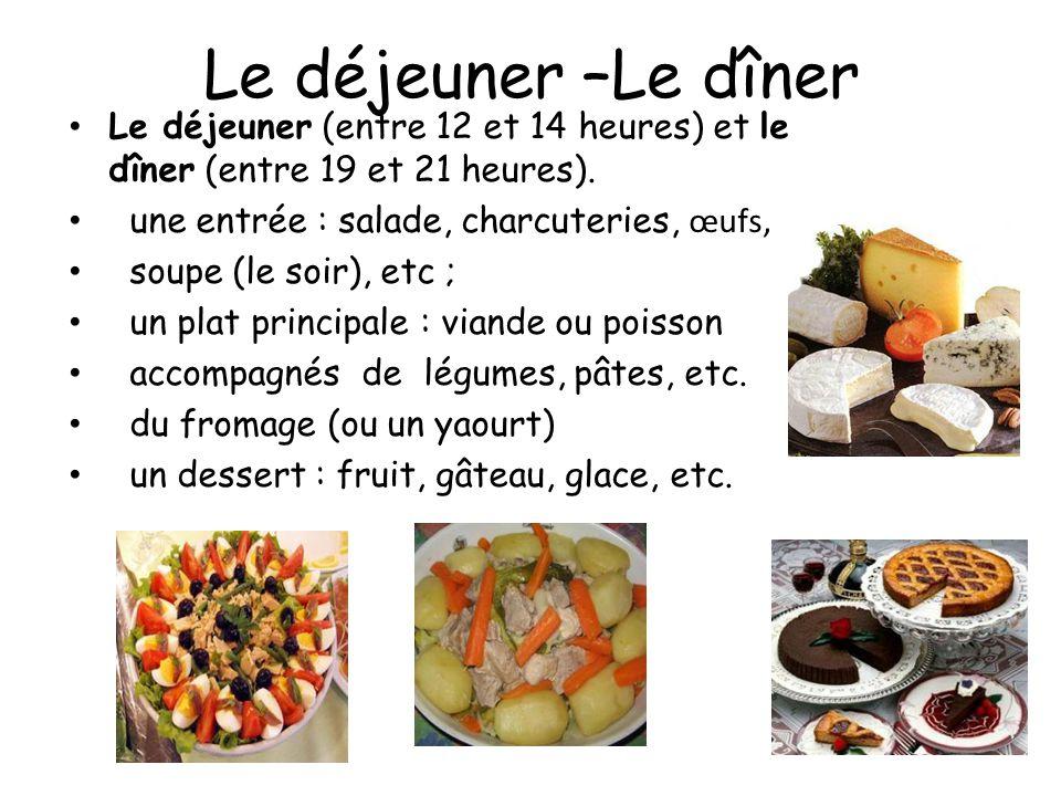 Le déjeuner –Le dîner Le déjeuner (entre 12 et 14 heures) et le dîner (entre 19 et 21 heures). une entrée : salade, charcuteries, œufs, soupe (le soir