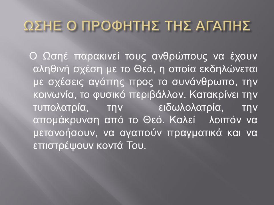 Ο Ωσηέ παρακινεί τους ανθρώπους να έχουν αληθινή σχέση με το Θεό, η οποία εκδηλώνεται με σχέσεις αγάπης προς το συνάνθρωπο, την κοινωνία, το φυσικό περιβάλλον.