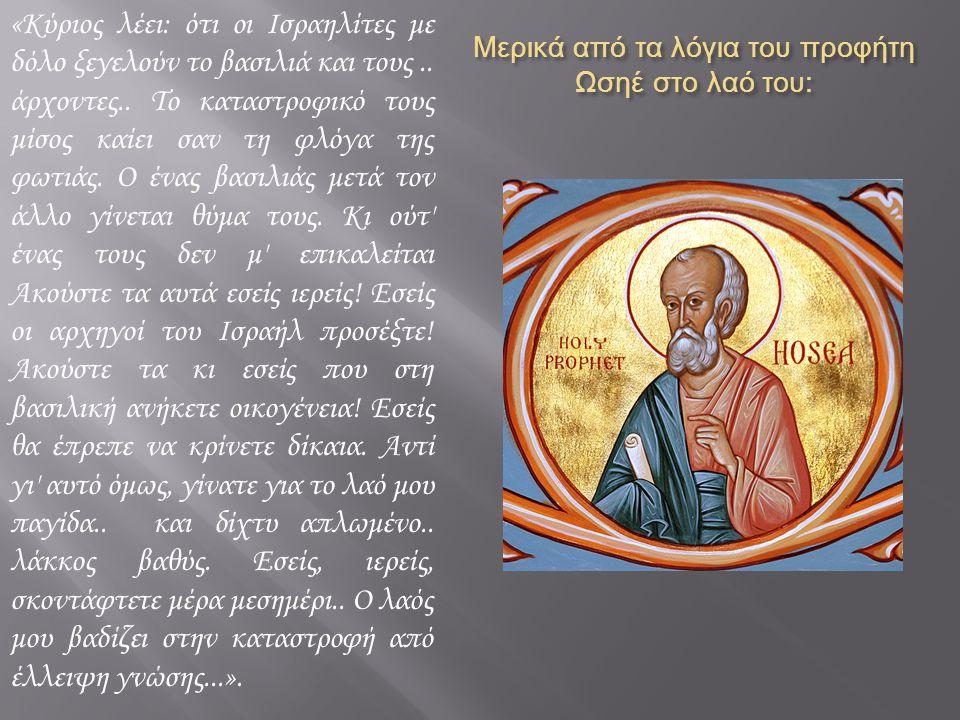 Μερικά από τα λόγια του προφήτη Ωσηέ στο λαό του : «Κύριος λέει: ότι οι Ισραηλίτες με δόλο ξεγελούν το βασιλιά και τους..