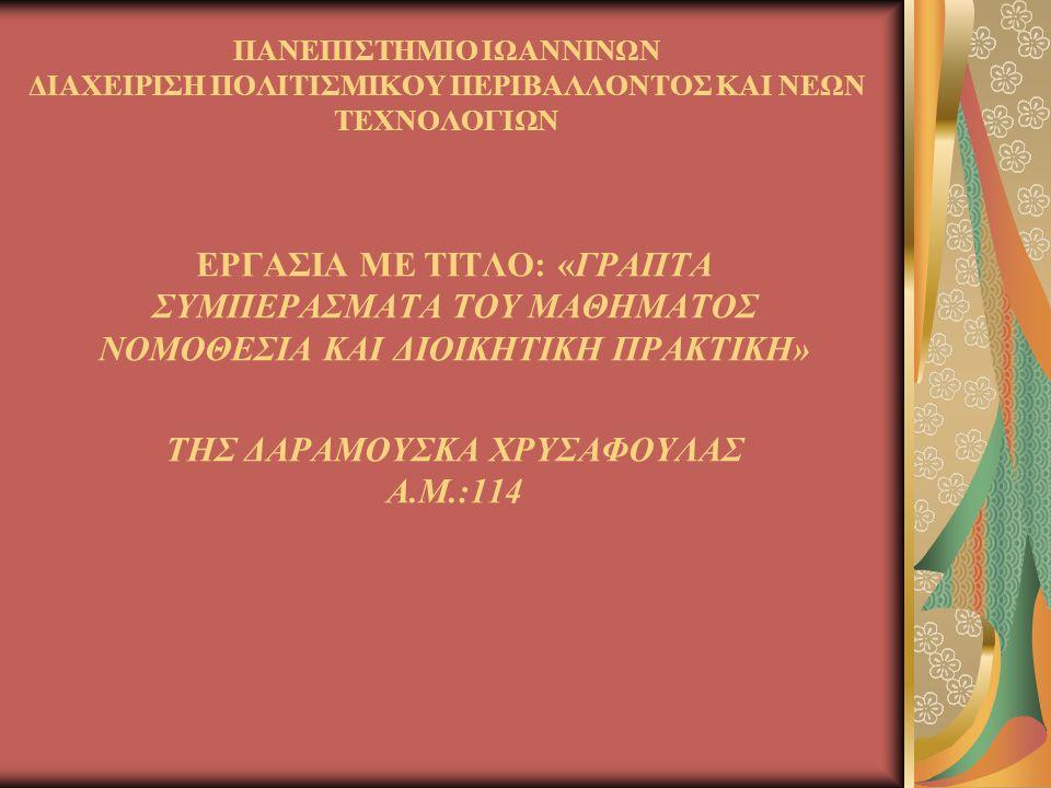 ΠΑΝΕΠΙΣΤΗΜΙΟ ΙΩΑΝΝΙΝΩΝ ΔΙΑΧΕΙΡΙΣΗ ΠΟΛΙΤΙΣΜΙΚΟΥ ΠΕΡΙΒΑΛΛΟΝΤΟΣ ΚΑΙ ΝΕΩΝ ΤΕΧΝΟΛΟΓΙΩΝ ΕΡΓΑΣΙΑ ΜΕ ΤΙΤΛΟ: «ΓΡΑΠΤΑ ΣΥΜΠΕΡΑΣΜΑΤΑ ΤΟΥ ΜΑΘΗΜΑΤΟΣ ΝΟΜΟΘΕΣΙΑ ΚΑΙ ΔΙΟΙΚΗΤΙΚΗ ΠΡΑΚΤΙΚΗ» ΤΗΣ ΔΑΡΑΜΟΥΣΚΑ ΧΡΥΣΑΦΟΥΛΑΣ Α.Μ.:114