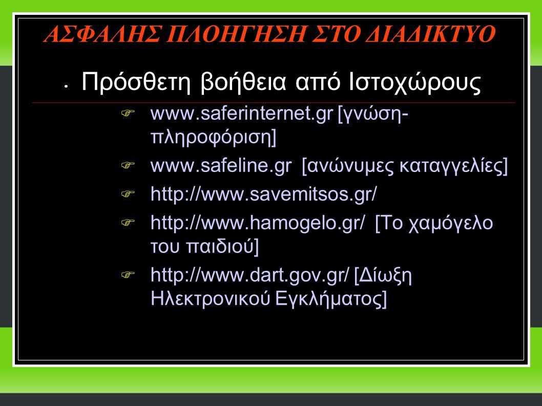 Πρόσθετη βοήθεια από Ιστοχώρους  www.saferinternet.gr [γνώση- πληροφόριση]  www.safeline.gr [ανώνυμες καταγγελίες]  http://www.savemitsos.gr/  http://www.hamogelo.gr/ [Το χαμόγελο του παιδιού]  http://www.dart.gov.gr/ [Δίωξη Ηλεκτρονικού Εγκλήματος] ΑΣΦΑΛΗΣ ΠΛΟΗΓΗΣΗ ΣΤΟ ΔΙΑΔΙΚΤΥΟ