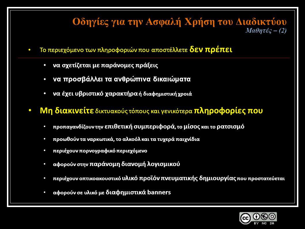 Οδηγίες για την Ασφαλή Χρήση του Διαδικτύου Μαθητές – (2) Το περιεχόμενο των πληροφοριών που αποστέλλετε δεν πρέπει να σχετίζεται με παράνομες πράξεις να προσβάλλει τα ανθρώπινα δικαιώματα να έχει υβριστικό χαρακτήρα ή διαφημιστική χροιά Μη διακινείτε δικτυακούς τόπους και γενικότερα πληροφορίες που προπαγανδίζουν την επιθετική συμπεριφορά, το μίσος και το ρατσισμό προωθούν τα ναρκωτικά, το αλκοόλ και τα τυχερά παιχνίδια περιέχουν πορνογραφικό περιεχόμενο αφορούν στην παράνομη διανομή λογισμικού περιέχουν οπτικοακουστικό υλικό προϊόν πνευματικής δημιουργίας που προστατεύεται αφορούν σε υλικό με διαφημιστικά banners