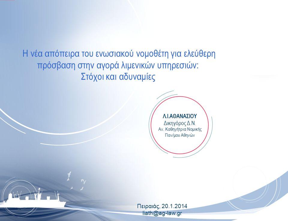 Πειραιάς, 20.1.2014 liath@ag-law.gr H νέα απόπειρα του ενωσιακού νομοθέτη για ελεύθερη πρόσβαση στην αγορά λιμενικών υπηρεσιών: Στόχοι και αδυναμίες Λ.Ι.ΑΘΑΝΑΣΙΟΥ Δικηγόρος Δ.Ν.