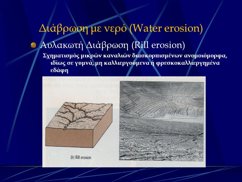 Διάβρωση με νερό (Water erosion) Αυλακωτή Διάβρωση (Rill erosion) Σχηματισμός μικρών καναλιών διασκορπισμένων ανομοιόμορφα, ιδίως σε γυμνά, μη καλλιεργούμενα ή φρεσκοκαλλιεργημένα εδάφη