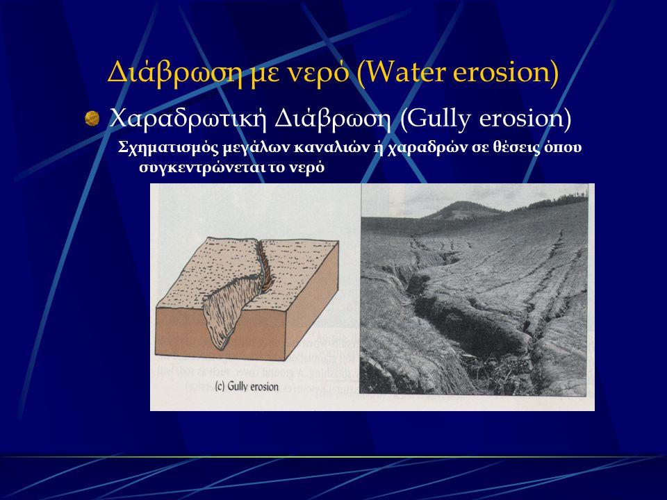 Διάβρωση με νερό (Water erosion) Χαραδρωτική Διάβρωση (Gully erosion) Σχηματισμός μεγάλων καναλιών ή χαραδρών σε θέσεις όπου συγκεντρώνεται το νερό