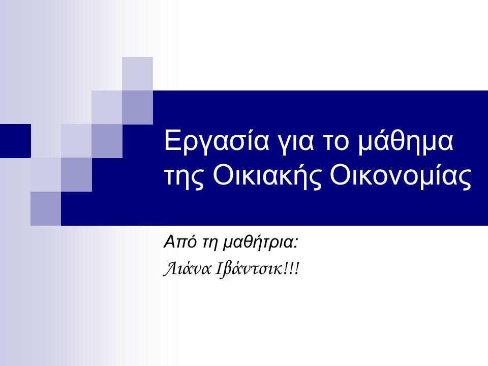 Εργασία για το μάθημα της Οικιακής Οικονομίας Από τη μαθήτρια: Λιάνα Ιβάντσικ!!!