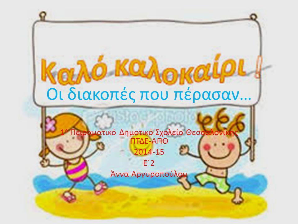 Οι διακοπές που πέρασαν… 1 ο Πειραματικό Δημοτικό Σχολείο Θεσσαλονίκης ΠΤΔΕ-ΑΠΘ 2014-15 Ε΄2 Άννα Αργυροπούλου