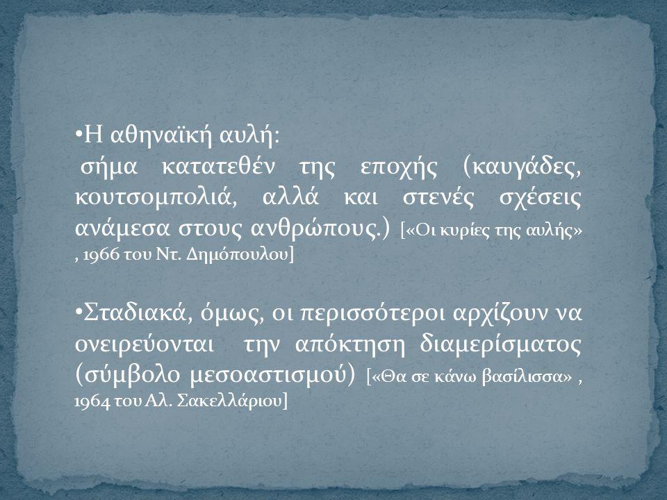 Η αθηναϊκή αυλή: σήμα κατατεθέν της εποχής (καυγάδες, κουτσομπολιά, αλλά και στενές σχέσεις ανάμεσα στους ανθρώπους.) [«Οι κυρίες της αυλής», 1966 του Ντ.