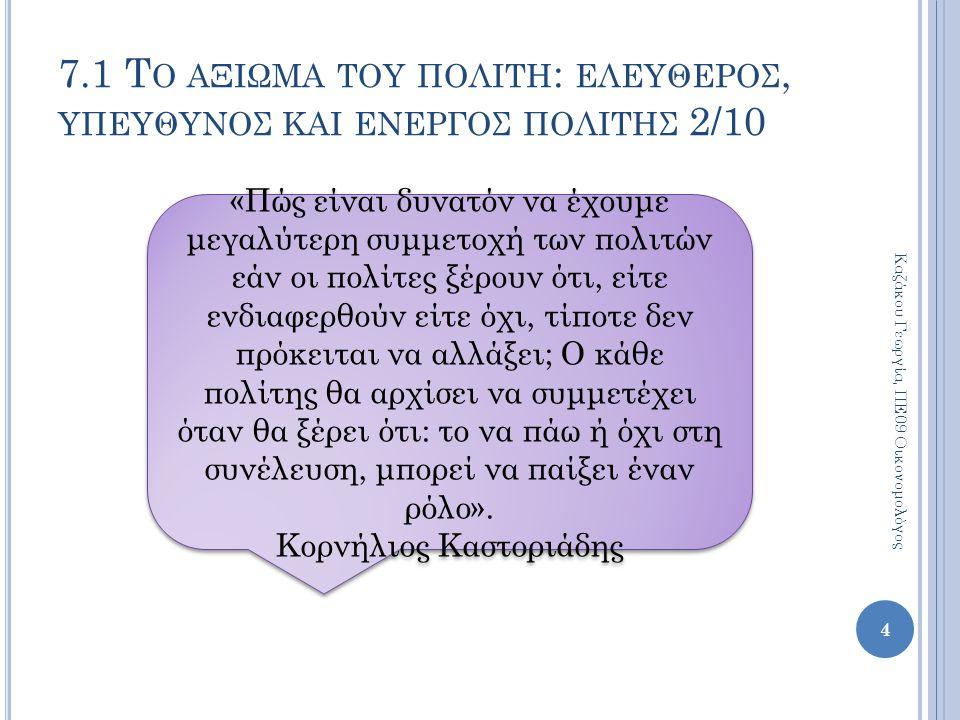 5 Καζάκου Γεωργία, ΠΕ09 Οικονομολόγος 7.1 Τ Ο ΑΞΙΩΜΑ ΤΟΥ ΠΟΛΙΤΗ : ΕΛΕΥΘΕΡΟΣ, ΥΠΕΥΘΥΝΟΣ ΚΑΙ ΕΝΕΡΓΟΣ ΠΟΛΙΤΗΣ 3/10 «Το αρχαιοελληνικό πρότυπο δεν έχει να κάνει ούτε με τον κολλεκτιβισμό ούτε με τον ατομοκεντρισμό.