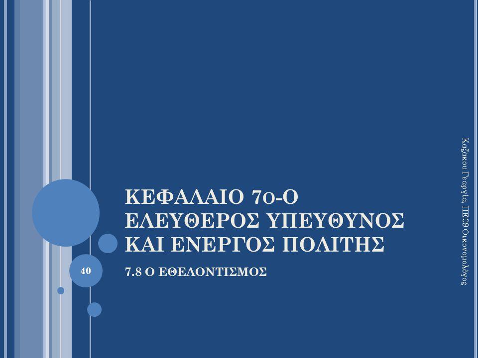 ΚΕΦΑΛΑΙΟ 7 Ο -Ο ΕΛΕΥΘΕΡΟΣ ΥΠΕΥΘΥΝΟΣ ΚΑΙ ΕΝΕΡΓΟΣ ΠΟΛΙΤΗΣ 7.8 Ο ΕΘΕΛΟΝΤΙΣΜΟΣ Καζάκου Γεωργία, ΠΕ09 Οικονομολόγος 40