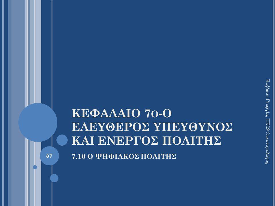 ΚΕΦΑΛΑΙΟ 7 Ο -Ο ΕΛΕΥΘΕΡΟΣ ΥΠΕΥΘΥΝΟΣ ΚΑΙ ΕΝΕΡΓΟΣ ΠΟΛΙΤΗΣ 7.10 Ο ΨΗΦΙΑΚΟΣ ΠΟΛΙΤΗΣ Καζάκου Γεωργία, ΠΕ09 Οικονομολόγος 57