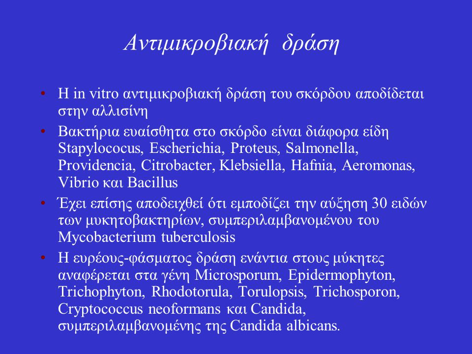 Αντιμικροβιακή δράση Η in vitro αντιμικροβιακή δράση του σκόρδου αποδίδεται στην αλλισίνη Βακτήρια ευαίσθητα στο σκόρδο είναι διάφορα είδη Stapylococus, Escherichia, Proteus, Salmonella, Providencia, Citrobacter, Klebsiella, Hafnia, Aeromonas, Vibrio και Bacillus Έχει επίσης αποδειχθεί ότι εμποδίζει την αύξηση 30 ειδών των μυκητοβακτηρίων, συμπεριλαμβανομένου του Μycobacterium tuberculosis Η ευρέους-φάσματος δράση ενάντια στους μύκητες αναφέρεται στα γένη Microsporum, Epidermophyton, Trichophyton, Rhodotorula, Torulopsis, Trichosporon, Cryptococcus neoformans και Candida, συμπεριλαμβανομένης της Candida albicans.