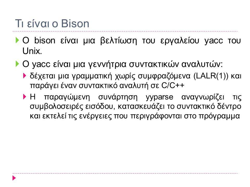 Τι είναι ο Bison  Ο bison είναι μια βελτίωση του εργαλείου yacc του Unix.  O yacc είναι μια γεννήτρια συντακτικών αναλυτών:  δέχεται μια γραμματική