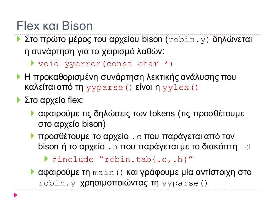 Flex και Bison  Στο πρώτο μέρος του αρχείου bison ( robin.y) δηλώνεται η συνάρτηση για το χειρισμό λαθών :  void yyerror(const char *)  Η προκαθορισμένη συνάρτηση λεκτικής ανάλυσης που καλείται από τη yyparse() είναι η yylex()  Στο αρχείο flex :  αφαιρούμε τις δηλώσεις των tokens (τις προσθέτουμε στο αρχείο bison)  προσθέτουμε το αρχείο.c που παράγεται από τον bison ή το αρχείο.h που παράγεται με το διακόπτη –d  #include robin.tab{.c,.h}  αφαιρούμε τη main() και γράφουμε μία αντίστοιχη στο robin.y χρησιμοποιώντας τη yyparse()
