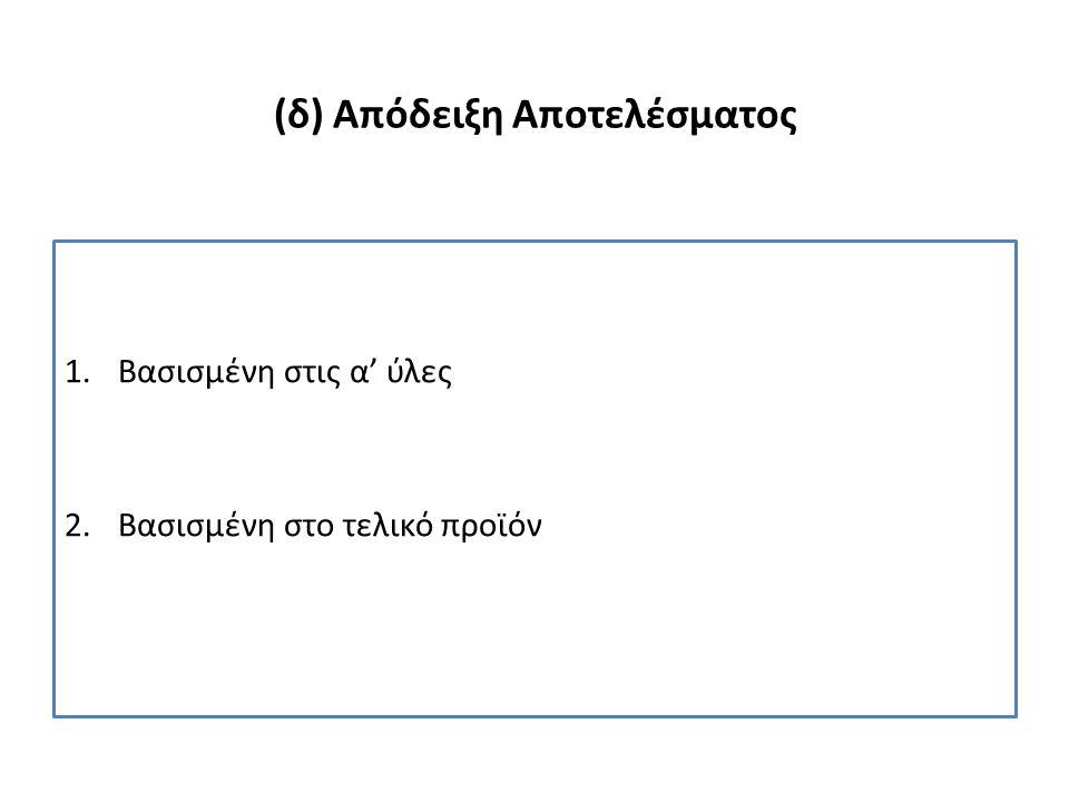 (δ) Απόδειξη Αποτελέσματος 1.Βασισμένη στις α' ύλες 2.Βασισμένη στο τελικό προϊόν