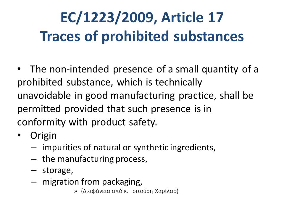 EC/1223/2009, Article 17 Traces of prohibited substances The non-intended presence of a small quantity of a prohibited substance, which is technically